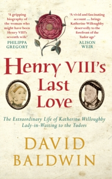 Henry VIII's Last Love : The Extraordinary Life of Katherine Willoughby, Lady-in-Waiting to the Tudors, Paperback Book