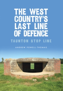 The West Country's Last Line of Defence : Taunton Stop Line, Paperback Book