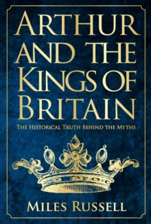 Arthur and the Kings of Britain : The Historical Truth Behind the Myths, Hardback Book