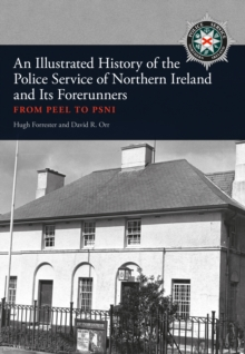 An Illustrated History of the Police Service in Northern Ireland and its Forerunners : From Peel to PSNI, Paperback Book