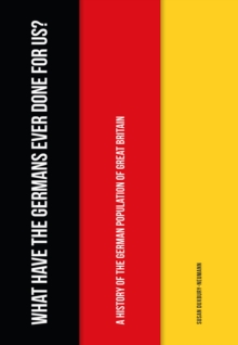 What Have the Germans Ever Done for Us? : A History of the German Population of Great Britain, Paperback Book