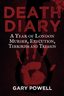 Death Diary : A Year of London Murder, Execution, Terrorism and Treason, EPUB eBook