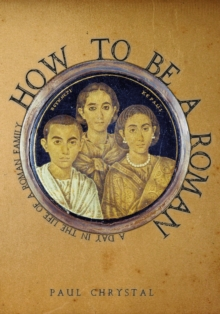 How to be a Roman : A Day in the Life of a Roman Family, Paperback / softback Book