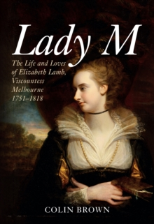 Lady M : The Life and Loves of Elizabeth Lamb, Viscountess Melbourne 1751-1818, Hardback Book