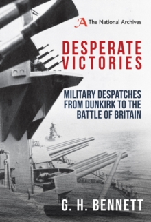 Desperate Victories : Military Despatches from Dunkirk to the Battle of Britain, Hardback Book