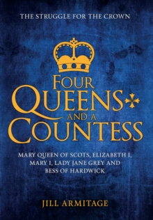Four Queens and a Countess : Mary Queen of Scots, Elizabeth I, Mary I, Lady Jane Grey and Bess of Hardwick: The Struggle for the Crown, Hardback Book