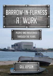 Barrow-in-Furness at Work : People and Industries Through the Years, Paperback / softback Book