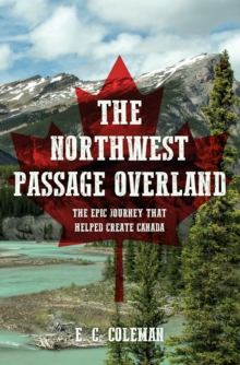 The Northwest Passage Overland : The Epic Journey that Helped Create Canada, Paperback Book