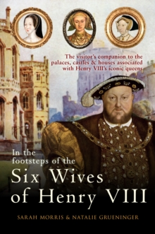 In the Footsteps of the Six Wives of Henry VIII : The Visitor's Companion to the Palaces, Castles & Houses Associated with Henry VIII's Iconic Queens, Paperback Book