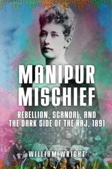 Manipur Mischief : Rebellion, Scandal and the Dark Side of the Raj, 1891, Hardback Book