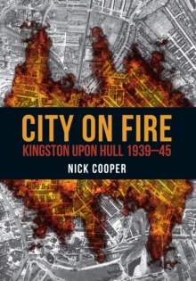City on Fire : Kingston upon Hull 1939-45, Paperback / softback Book