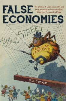False Economies : The Strangest, Least Successful and Most Audacious Financial Follies, Plans and Crazes of All Time, Paperback Book