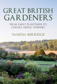 Great British Gardeners : From the Early Plantsmen to Chelsea Medal Winners, Hardback Book
