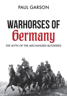 Warhorses of Germany : The Myth of the Mechanised Blitzkrieg, Paperback / softback Book