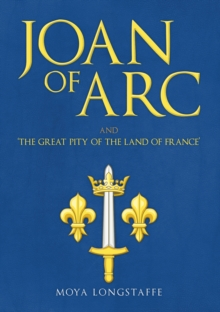 Joan of Arc and 'The Great Pity of the Land of France', Hardback Book