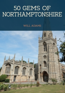 50 Gems of Northamptonshire : The History & Heritage of the Most Iconic Places, Paperback Book