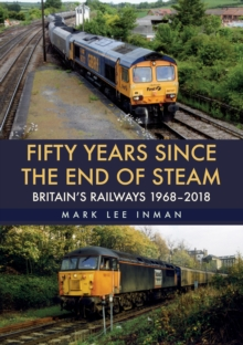 Fifty Years Since the End of Steam : Britain's Railways 1968-2018, Paperback Book
