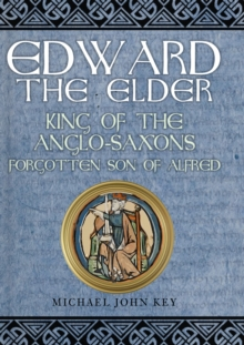 Edward the Elder : King of the Anglo-Saxons, Forgotten Son of Alfred, Hardback Book