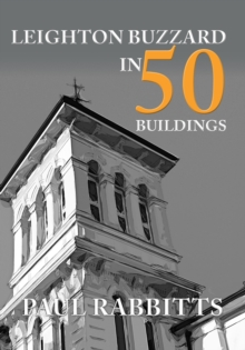 Leighton Buzzard in 50 Buildings, Paperback / softback Book
