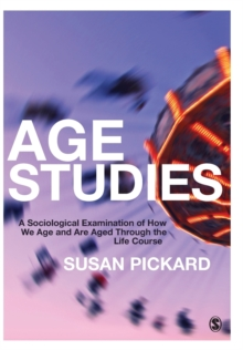 Age Studies : A Sociological Examination of How We Age and are Aged Through the Life Course, Paperback Book