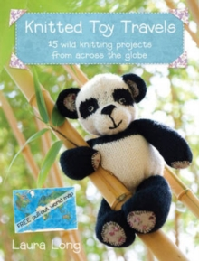 Knitted Toy Travels : 15 Wild Knitting Projects from Across the Globe, Paperback / softback Book