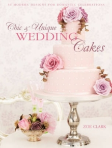 Chic & Unique Wedding Cakes : 30 Modern Cake Designs and Inspirations, Paperback Book