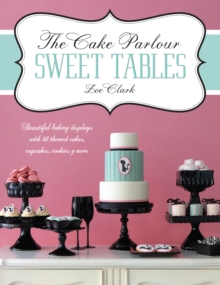 The Cake Parlour Sweet Tables - Beautiful baking displays with 40 themed cakes, cupcakes & more : Beautiful Baking Displays with 40 Themed Cakes, Cupcakes, Cookies & More, Paperback / softback Book