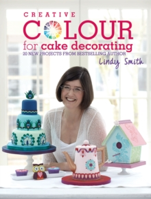Creative Colour for Cake Decorating : 20 New Projects from Bestselling Author Lindy Smith, Hardback Book