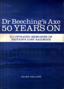 Dr Beeching's Axe 50 Years On : Memories of Britain's Lost Railways, Paperback Book