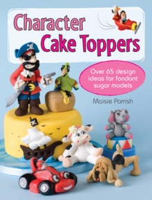 Character Cake Toppers : Over 65 Design Ideas for Fondant Sugar Models, Paperback / softback Book