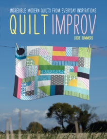 Quilt Improv : Incredible quilts from everyday inspirations, Paperback Book