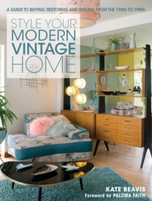 Style your Modern Vintage Home : A guide to buying, restoring and styling from the 1920s to 1990s, Hardback Book