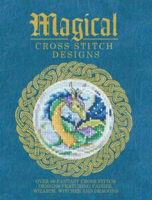 Magical Cross Stitch Designs : Over 60 Fantasy Cross Stitch Designs Featuring Unicorns, Dragons, Witches and Wizards, Paperback / softback Book