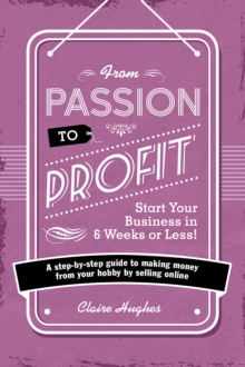 From Passion to Profit - Start Your Business in 6 Weeks or Less! : A step-by-step guide to making money from your hobby by selling online, Paperback / softback Book