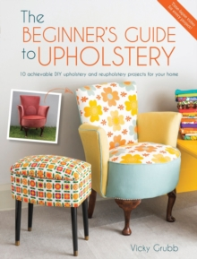 The Beginner's Guide to Upholstery : 10 Achievable DIY Upholstery and Reupholstery Projects, Paperback / softback Book