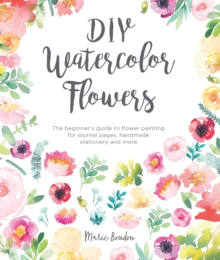 DIY Watercolor Flowers : The beginner's guide to flower painting for journal pages, handmade stationery and more, Paperback / softback Book