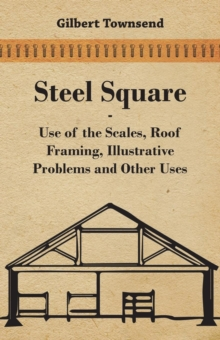 Steel Square - Use Of The Scales, Roof Framing, Illustrative Problems And Other Uses, EPUB eBook