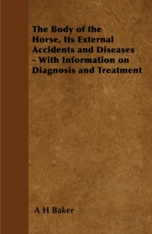 The Body of the Horse, Its External Accidents and Diseases - With Information on Diagnosis and Treatment, EPUB eBook