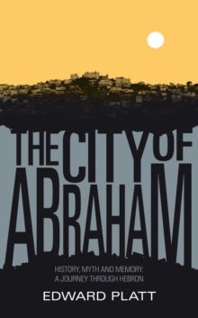 City of Abraham : History, Myth and Memory: A Journey through Hebron, EPUB eBook