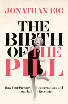 The Birth of the Pill : How Four Pioneers Reinvented Sex and Launched a Revolution, Paperback / softback Book