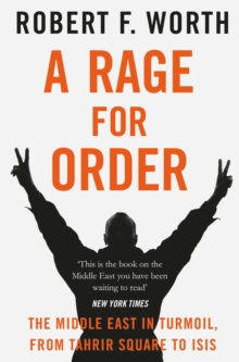A Rage for Order : The Middle East in Turmoil, from Tahrir Square to ISIS, Paperback / softback Book