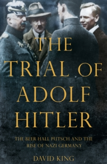 The Trial of Adolf Hitler : The Beer Hall Putsch and the Rise of Nazi Germany, Hardback Book