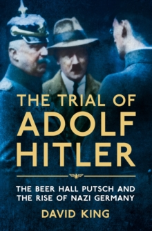 The Trial of Adolf Hitler : The Beer Hall Putsch and the Rise of Nazi Germany, Paperback / softback Book