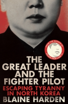 The Great Leader and the Fighter Pilot : Escaping Tyranny in North Korea, Paperback / softback Book