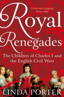 Royal Renegades : The Children of Charles I and the English Civil Wars, Paperback Book