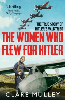 The Women Who Flew for Hitler : The True Story of Hitler's Valkyries, Paperback / softback Book