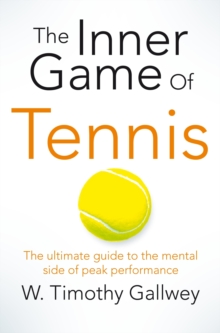 The Inner Game of Tennis : The ultimate guide to the mental side of peak performance, Paperback / softback Book