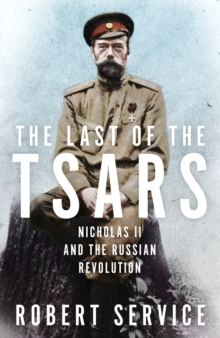 The Last of the Tsars : Nicholas II and the Russian Revolution, Hardback Book