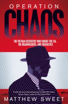 Operation Chaos : The Vietnam Deserters Who Fought the CIA, the Brainwashers, and themselves, Hardback Book
