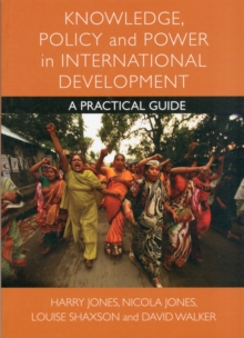 Knowledge, Policy and Power in International Development : A Practical Guide, Paperback Book